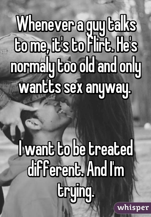 Whenever a guy talks to me, it's to flirt. He's normaly too old and only wantts sex anyway.    I want to be treated different. And I'm trying.