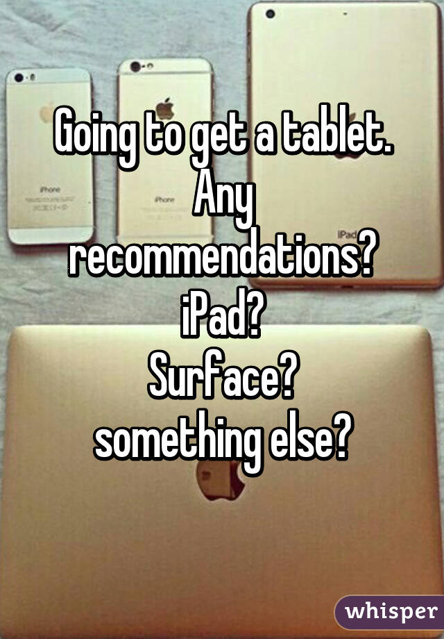 Going to get a tablet. Any recommendations? iPad? Surface? something else?