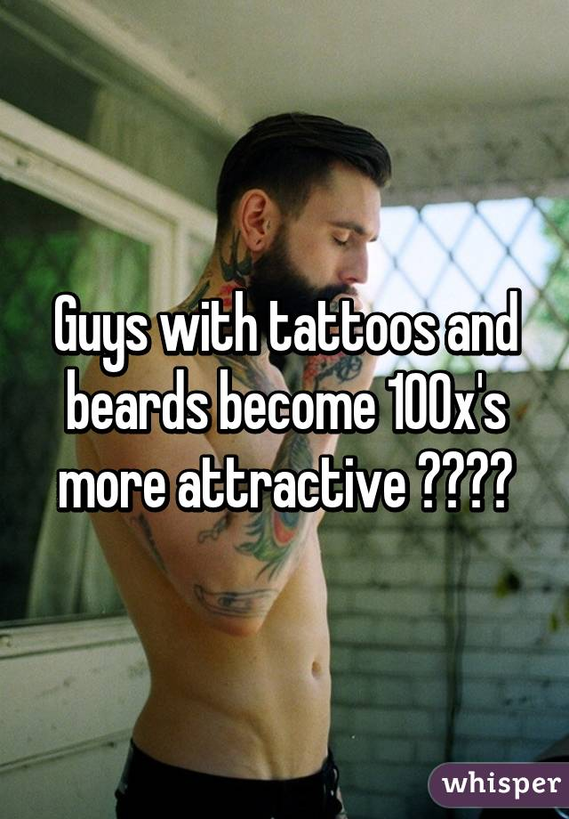 Guys with tattoos and beards become 100x's more attractive ✋🏿😫😍