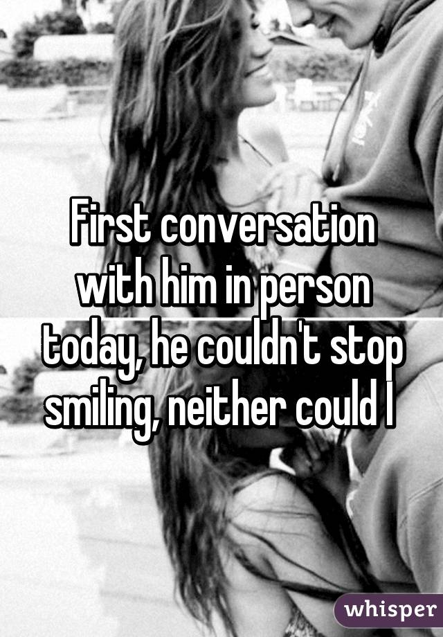 First conversation with him in person today, he couldn't stop smiling, neither could I
