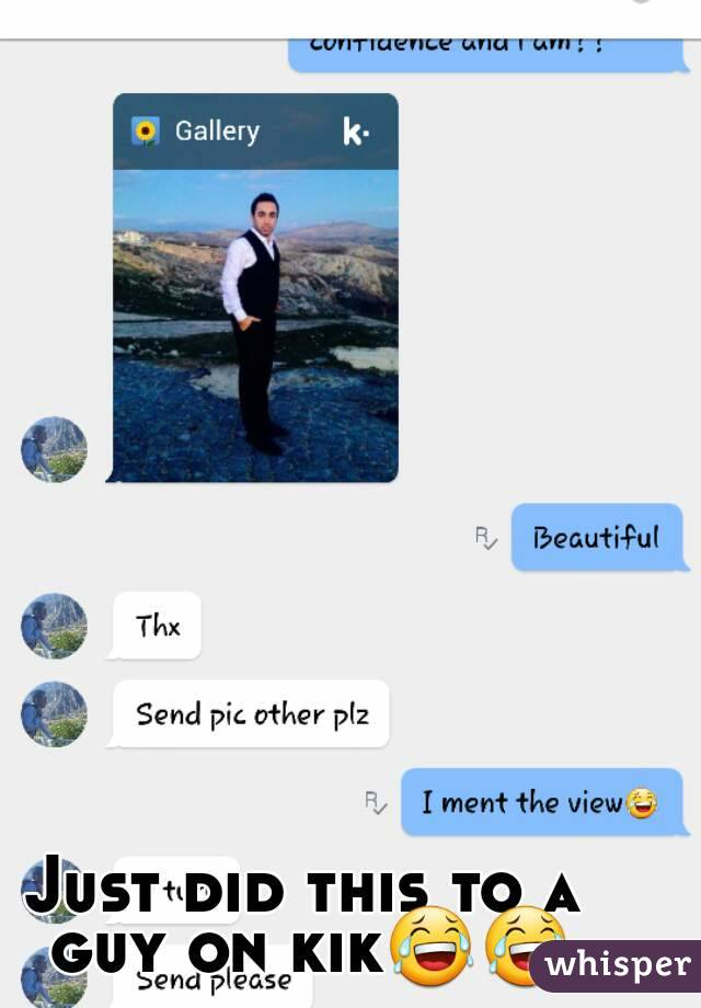 Just did this to a guy on kik😂😂
