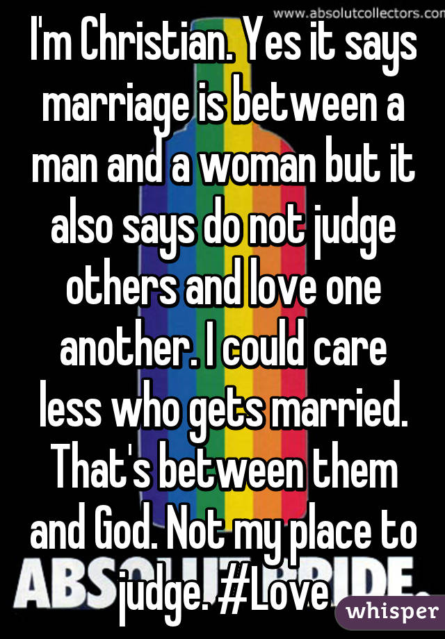 I'm Christian. Yes it says marriage is between a man and a woman but it also says do not judge others and love one another. I could care less who gets married. That's between them and God. Not my place to judge. #Love