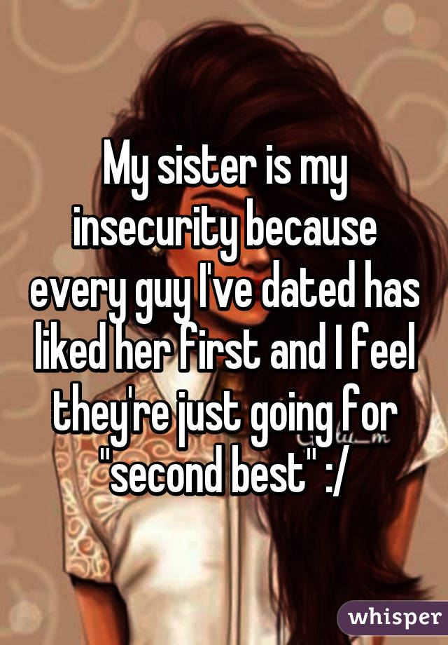 "My sister is my insecurity because every guy I've dated has liked her first and I feel they're just going for ""second best"" :/"