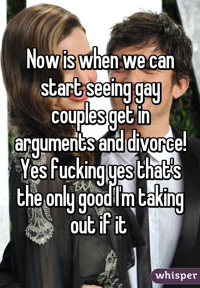 Now is when we can start seeing gay couples get in arguments and divorce! Yes fucking yes that's the only good I'm taking out if it