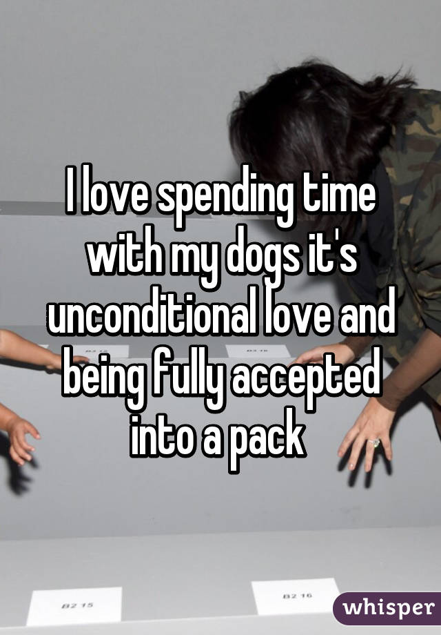 I love spending time with my dogs it's unconditional love and being fully accepted into a pack