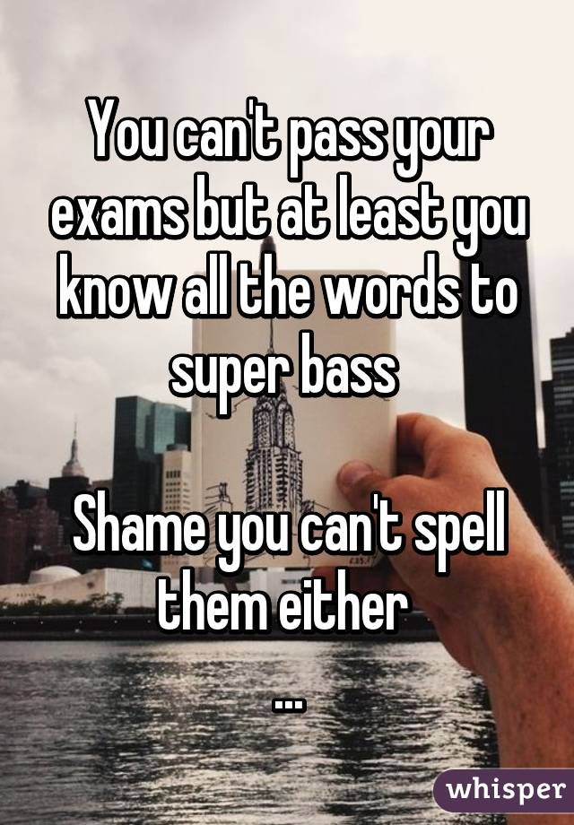 You can't pass your exams but at least you know all the words to super bass   Shame you can't spell them either  ...