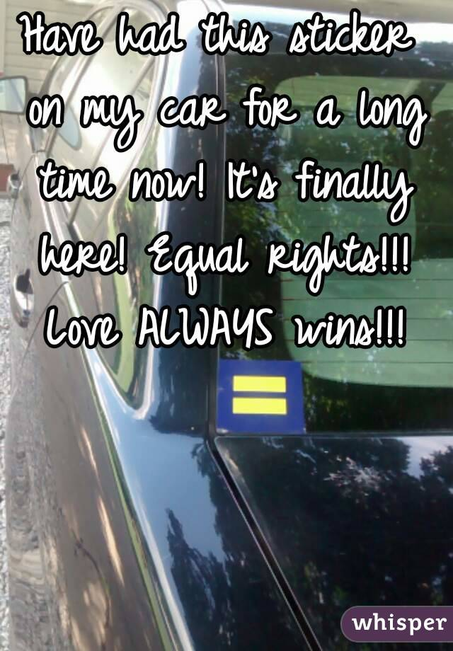 Have had this sticker on my car for a long time now! It's finally here! Equal rights!!! Love ALWAYS wins!!!