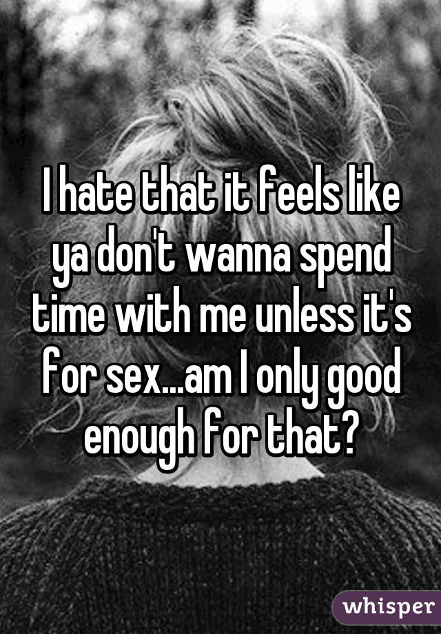 I hate that it feels like ya don't wanna spend time with me unless it's for sex...am I only good enough for that?