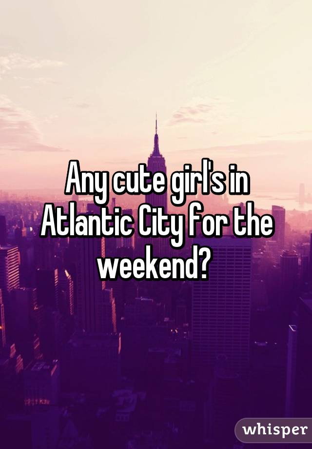 Any cute girl's in Atlantic City for the weekend?