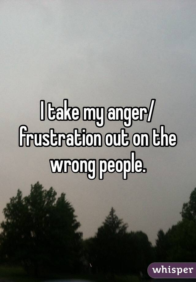 I take my anger/frustration out on the wrong people.