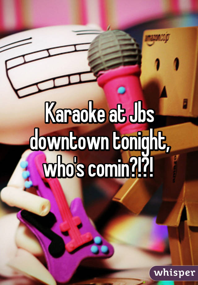 Karaoke at Jbs downtown tonight, who's comin?!?!