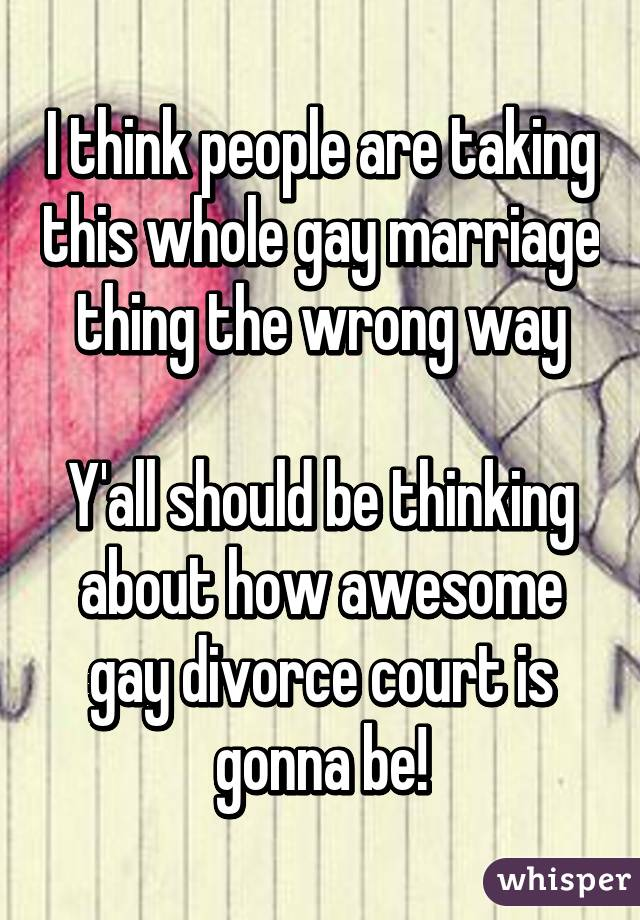 I think people are taking this whole gay marriage thing the wrong way  Y'all should be thinking about how awesome gay divorce court is gonna be!