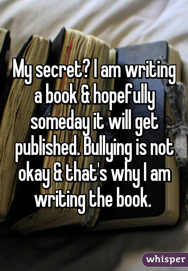 My secret? I am writing a book & hopefully someday it will get published. Bullying is not okay & that's why I am writing the book.