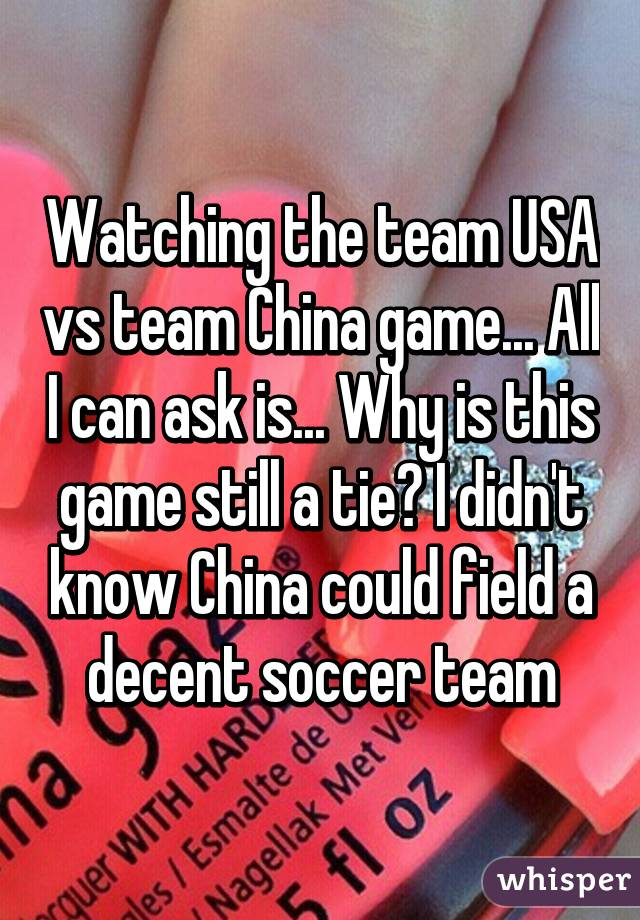 Watching the team USA vs team China game... All I can ask is... Why is this game still a tie? I didn't know China could field a decent soccer team