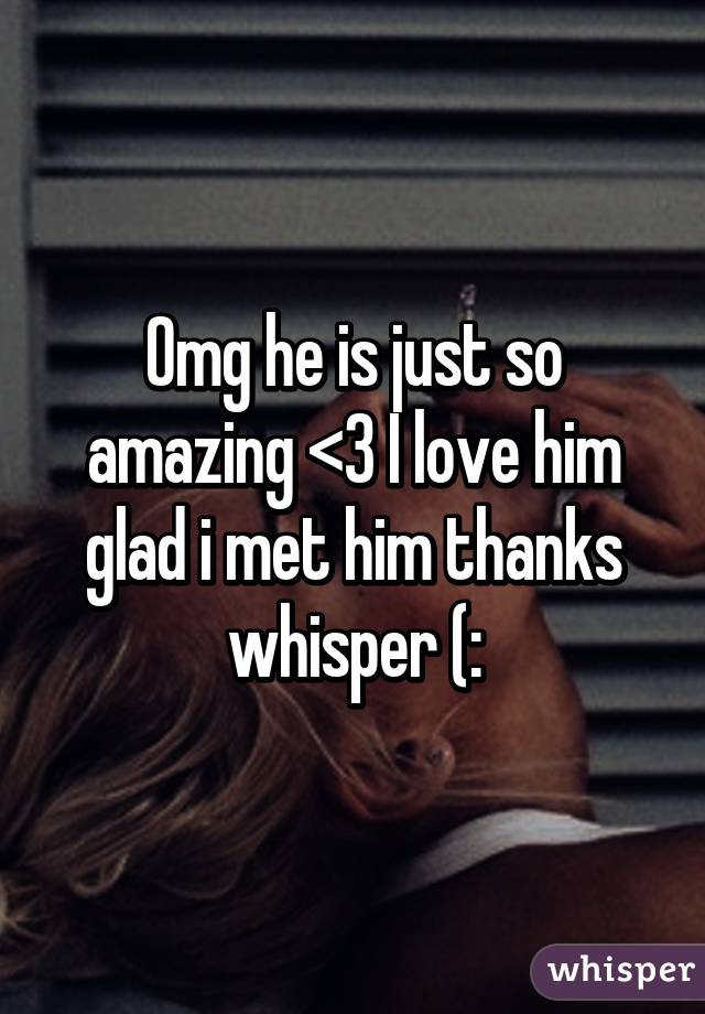Omg he is just so amazing <3 I love him glad i met him thanks whisper (: