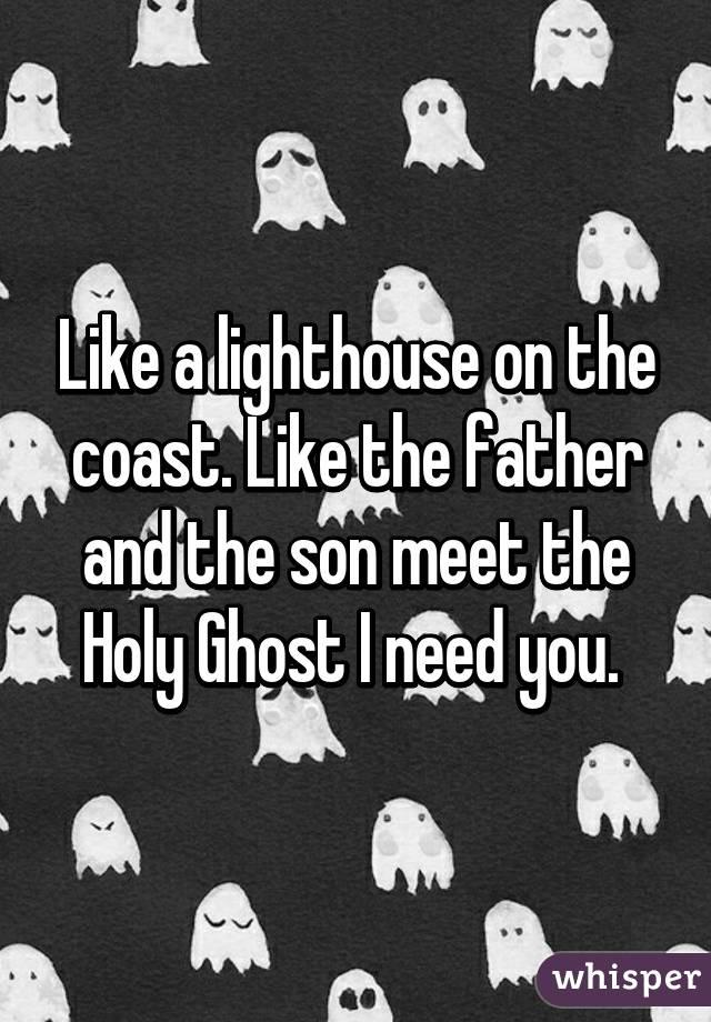 Like a lighthouse on the coast. Like the father and the son meet the Holy Ghost I need you.