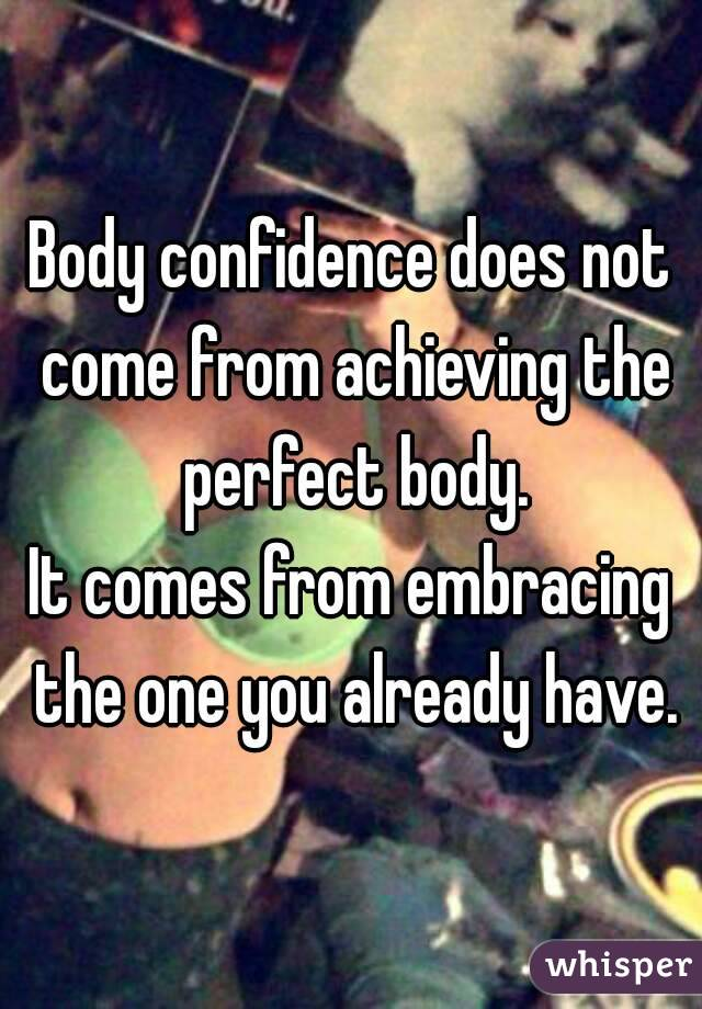 Body confidence does not come from achieving the perfect body. It comes from embracing the one you already have.