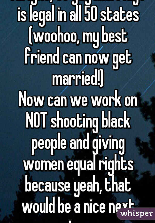 Alright, so gay marriage is legal in all 50 states (woohoo, my best friend can now get married!) Now can we work on NOT shooting black people and giving women equal rights because yeah, that would be a nice next step.