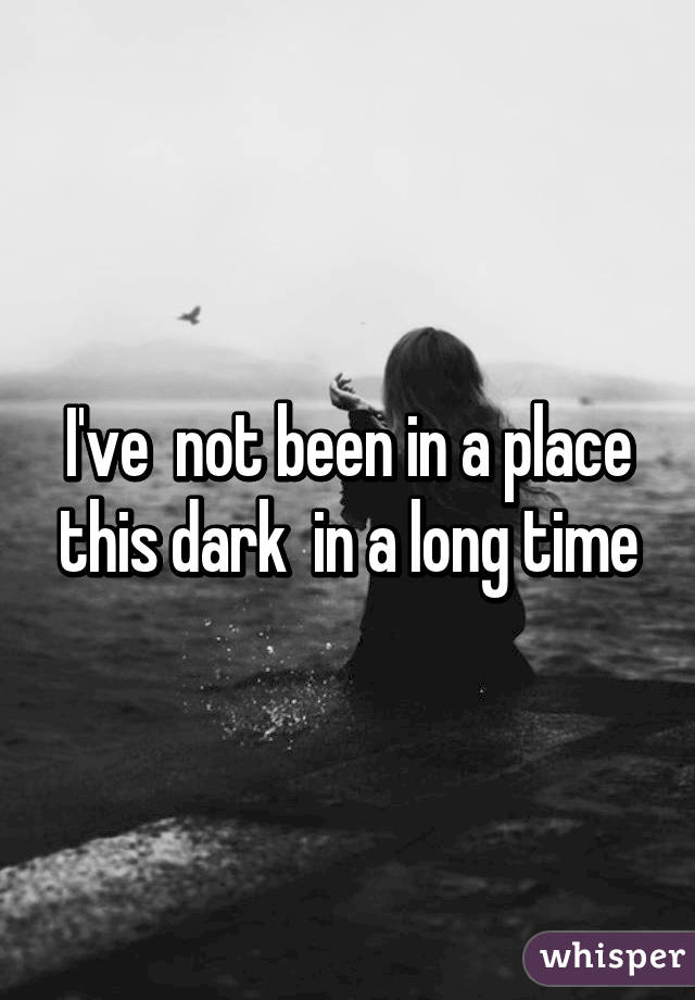 I've  not been in a place this dark  in a long time