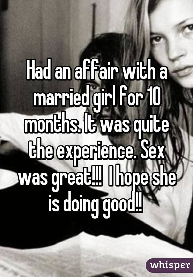 Had an affair with a married girl for 10 months. It was quite the experience. Sex was great!!!  I hope she is doing good!!