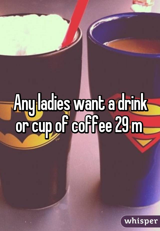 Any ladies want a drink or cup of coffee 29 m