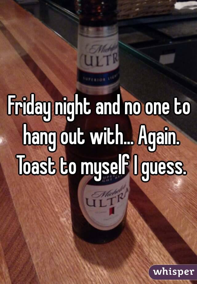 Friday night and no one to hang out with... Again. Toast to myself I guess.