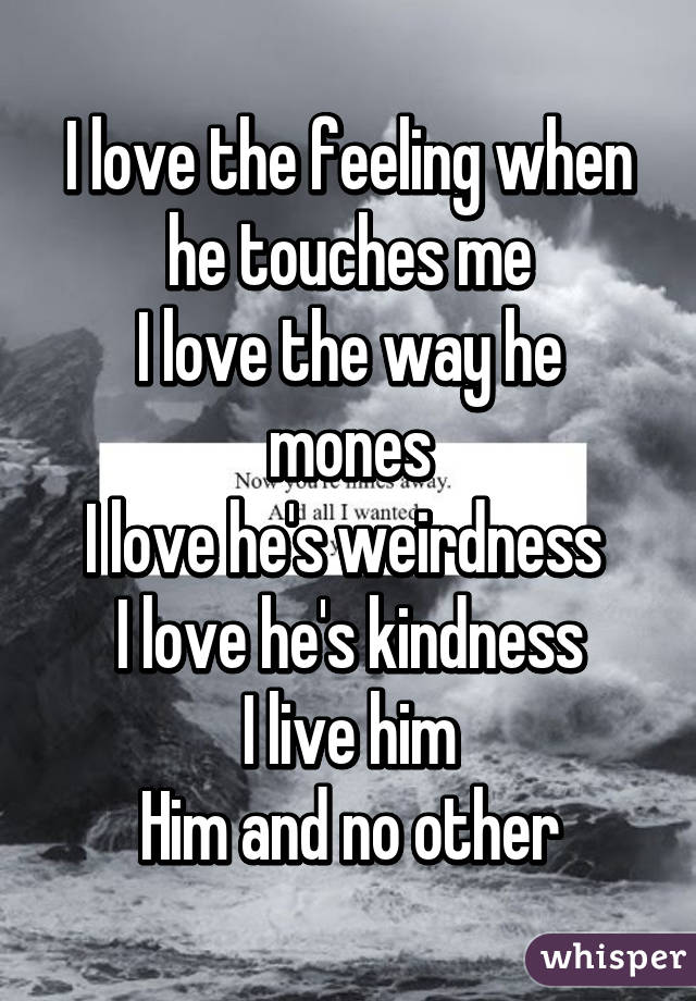 I love the feeling when he touches me I love the way he mones I love he's weirdness  I love he's kindness I live him Him and no other