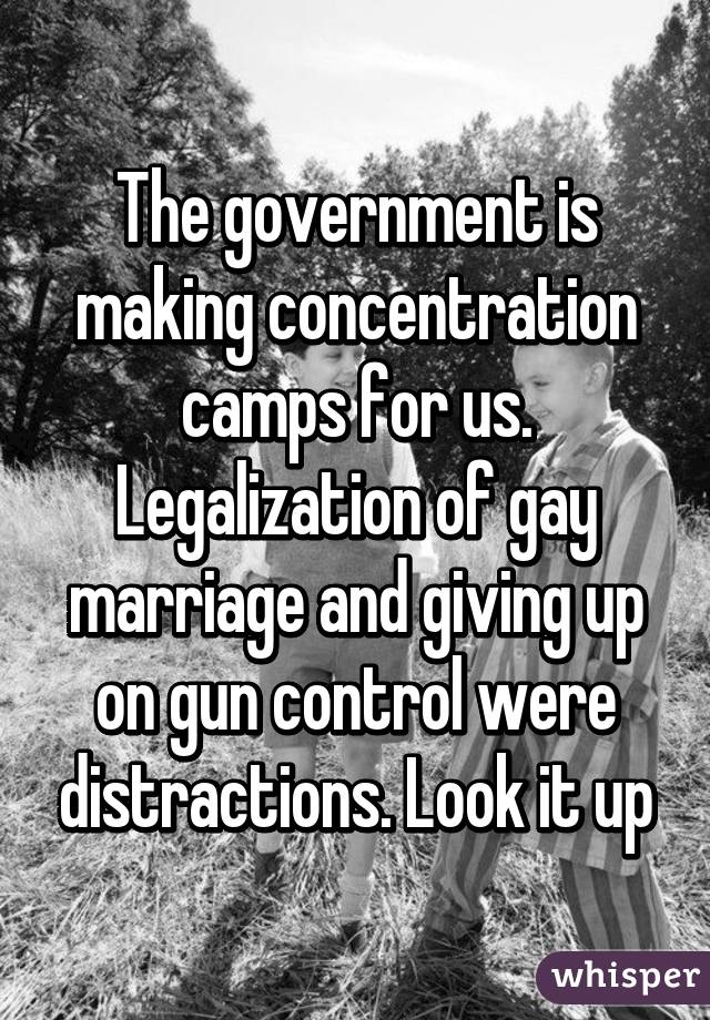 The government is making concentration camps for us. Legalization of gay marriage and giving up on gun control were distractions. Look it up