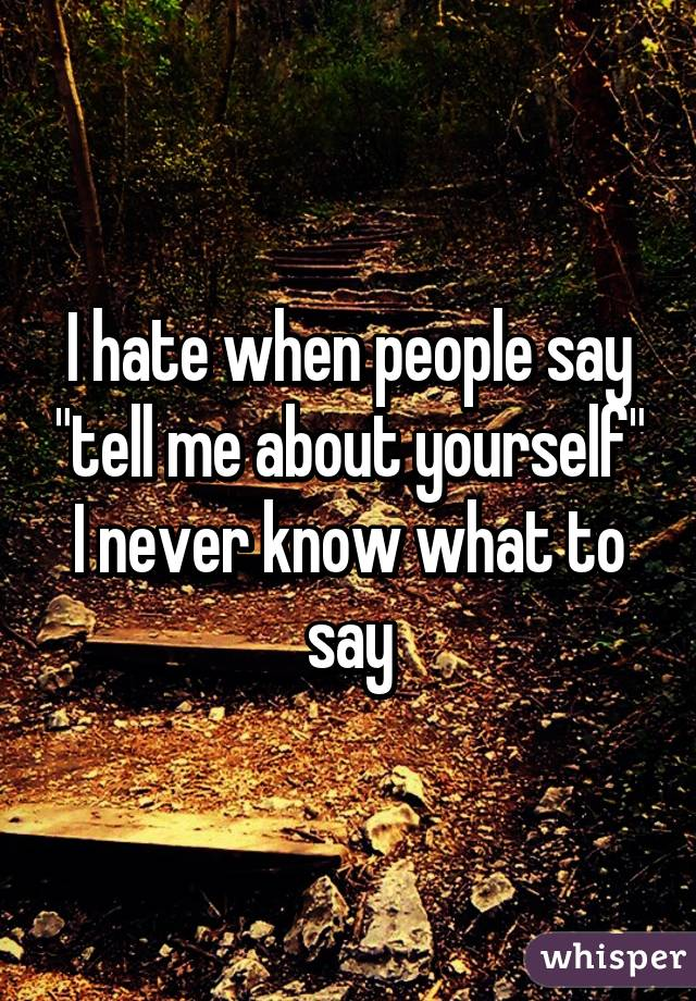 """I hate when people say """"tell me about yourself"""" I never know what to say"""