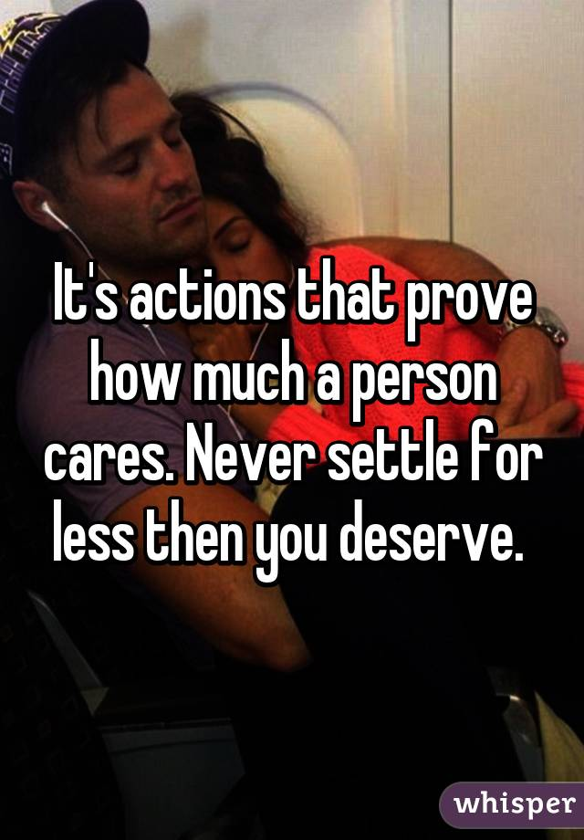 It's actions that prove how much a person cares. Never settle for less then you deserve.