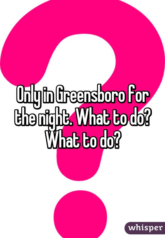 Only in Greensboro for the night. What to do? What to do?