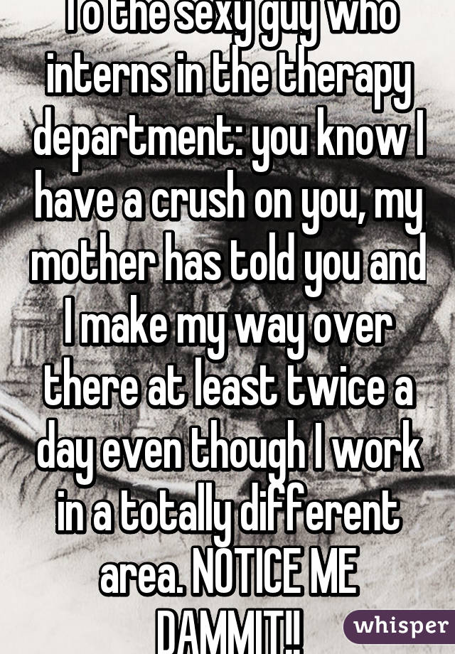 To the sexy guy who interns in the therapy department: you know I have a crush on you, my mother has told you and I make my way over there at least twice a day even though I work in a totally different area. NOTICE ME DAMMIT!!