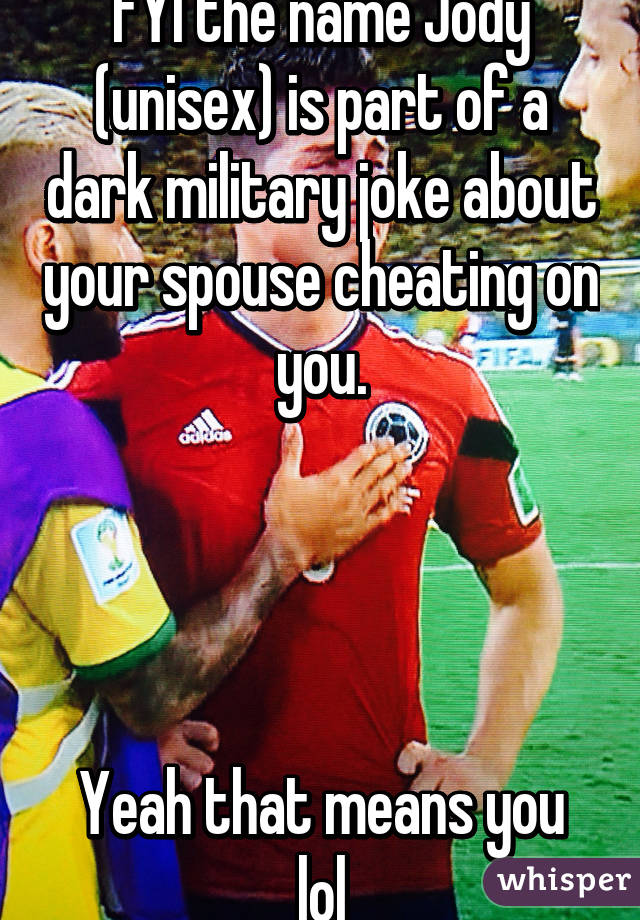 FYI the name Jody (unisex) is part of a dark military joke about your spouse cheating on you.     Yeah that means you lol