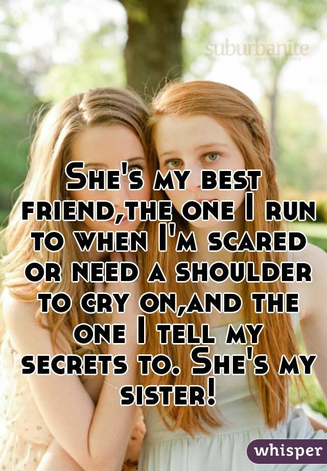 She's my best friend,the one I run to when I'm scared or need a shoulder to cry on,and the one I tell my secrets to. She's my sister!