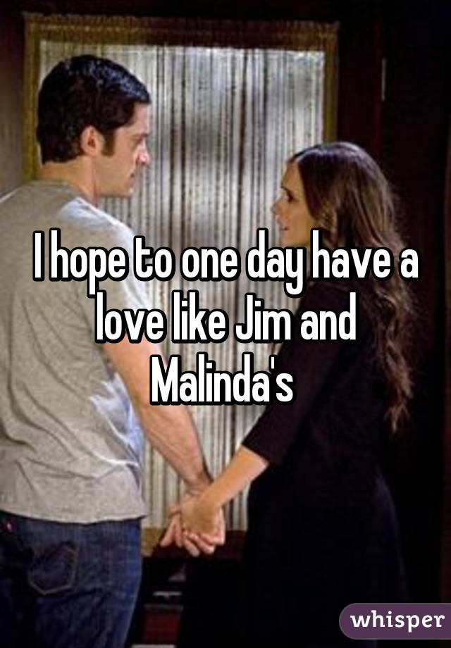 I hope to one day have a love like Jim and Malinda's