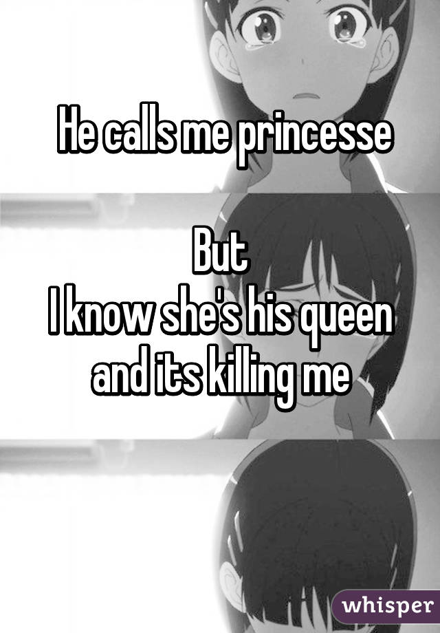 He calls me princesse  But I know she's his queen and its killing me