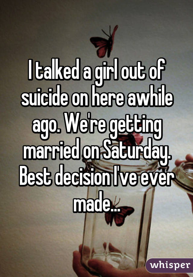 I talked a girl out of suicide on here awhile ago. We're getting married on Saturday. Best decision I've ever made...