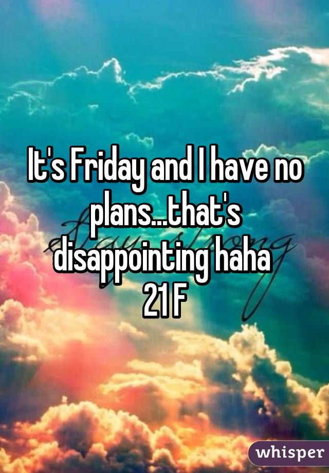 It's Friday and I have no plans...that's disappointing haha  21 F