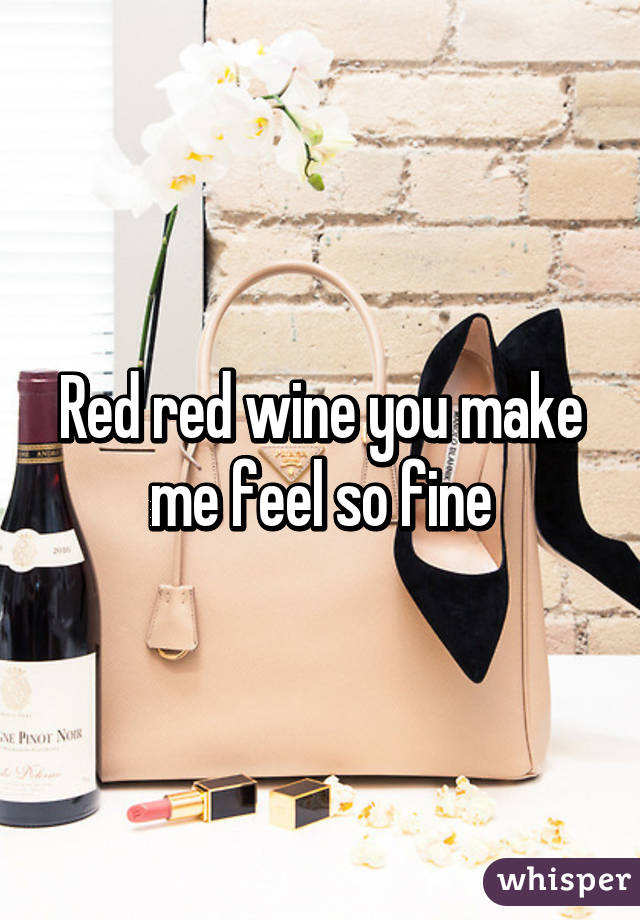 Red red wine you make me feel so fine