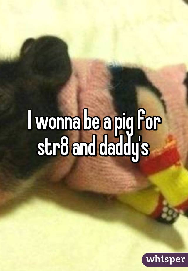 I wonna be a pig for str8 and daddy's