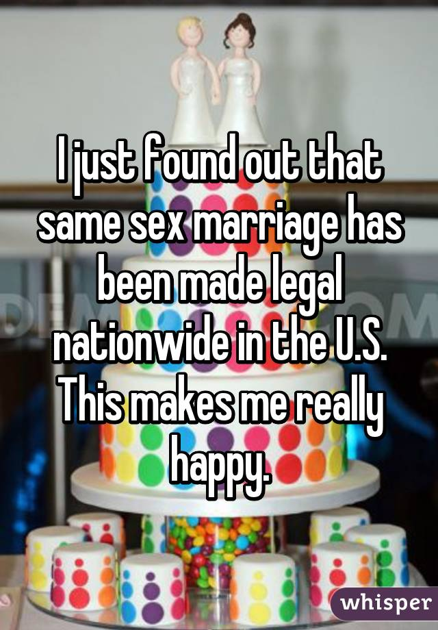 I just found out that same sex marriage has been made legal nationwide in the U.S. This makes me really happy.