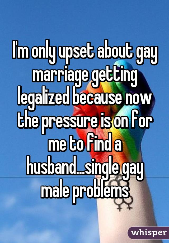 I'm only upset about gay marriage getting legalized because now the pressure is on for me to find a husband...single gay male problems