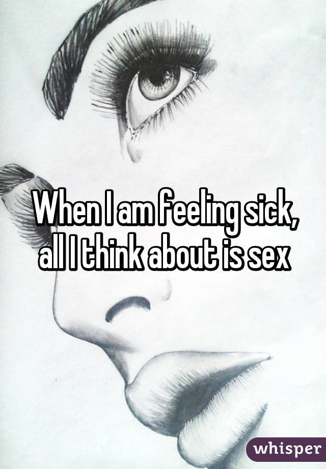 When I am feeling sick, all I think about is sex