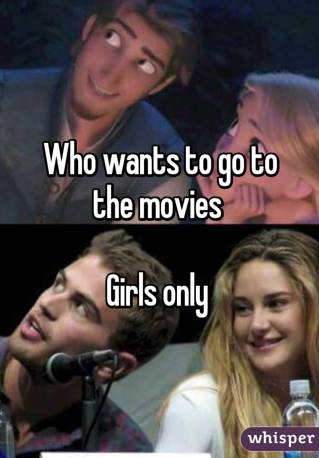 Who wants to go to the movies   Girls only