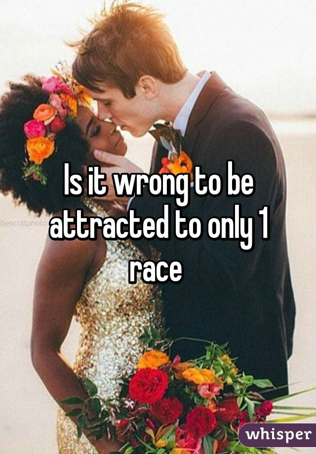 Is it wrong to be attracted to only 1 race