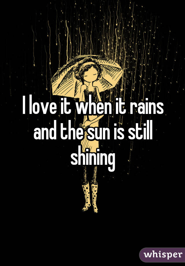 I love it when it rains and the sun is still shining