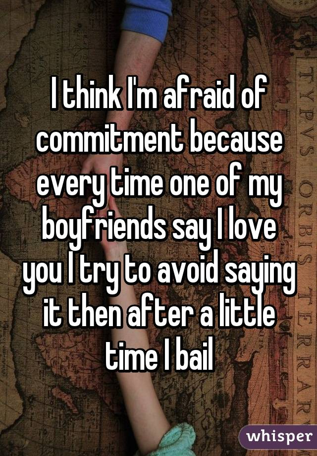 I think I'm afraid of commitment because every time one of my boyfriends say I love you I try to avoid saying it then after a little time I bail