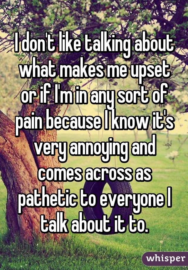 I don't like talking about what makes me upset or if I'm in any sort of pain because I know it's very annoying and comes across as pathetic to everyone I talk about it to.