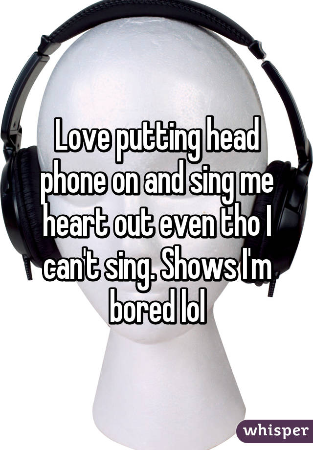 Love putting head phone on and sing me heart out even tho I can't sing. Shows I'm bored lol