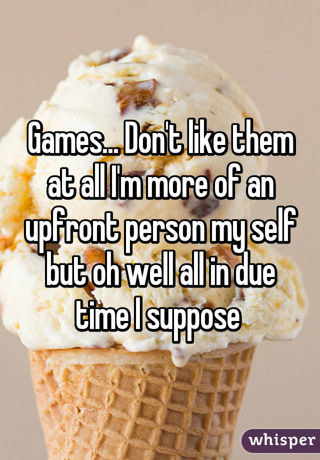 Games... Don't like them at all I'm more of an upfront person my self but oh well all in due time I suppose